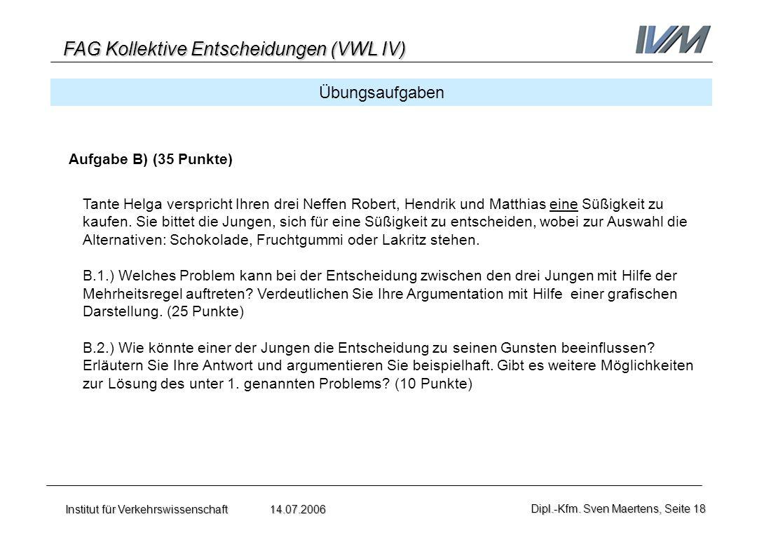 FAG Kollektive Entscheidungen (VWL IV) Institut für Verkehrswissenschaft 14.07.2006Dipl.-Kfm. Sven Maertens, Seite 18 Übungsaufgaben Aufgabe B) (35 Pu