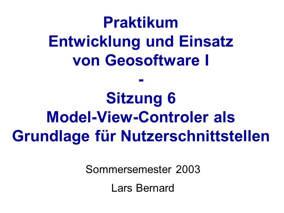 Praktikum Entwicklung und Einsatz von Geosoftware I - Sitzung 6 Model-View-Controler als Grundlage für Nutzerschnittstellen Sommersemester 2003 Lars Bernard