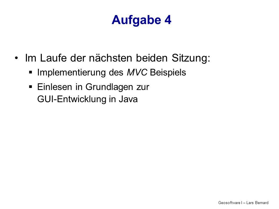 Geosoftware I – Lars Bernard Aufgabe 4 Im Laufe der nächsten beiden Sitzung: Implementierung des MVC Beispiels Einlesen in Grundlagen zur GUI-Entwicklung in Java