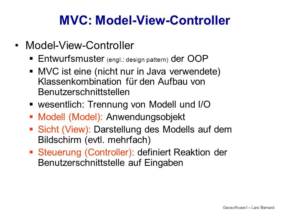 Geosoftware I – Lars Bernard MVC: Model-View-Controller Model-View-Controller Entwurfsmuster (engl.: design pattern) der OOP MVC ist eine (nicht nur in Java verwendete) Klassenkombination für den Aufbau von Benutzerschnittstellen wesentlich: Trennung von Modell und I/O Modell (Model): Anwendungsobjekt Sicht (View): Darstellung des Modells auf dem Bildschirm (evtl.