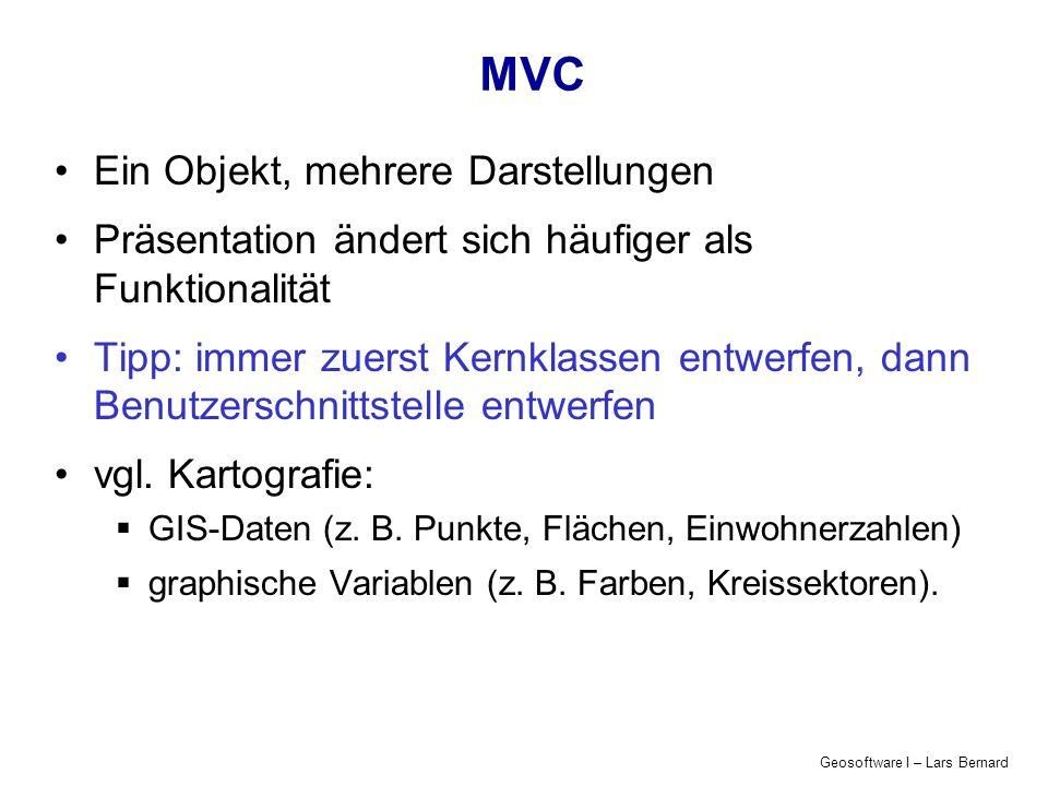 Geosoftware I – Lars Bernard MVC Ein Objekt, mehrere Darstellungen Präsentation ändert sich häufiger als Funktionalität Tipp: immer zuerst Kernklassen entwerfen, dann Benutzerschnittstelle entwerfen vgl.
