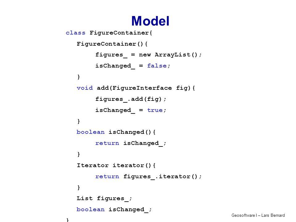 Geosoftware I – Lars Bernard View class View{ View() {} FigureInterface figureIn(){ return new Circle(10.0D * Math.random()); } void figureOut(FigureContainer cont){ Iterator itr = cont.iterator(); System.out.println( FIGURE_CONTAINER: ); while (itr.hasNext()){ FigureInterface fig = (FigureInterface)itr.next(); System.out.println(fig.getClass().getName()); } System.out.println( END ); }