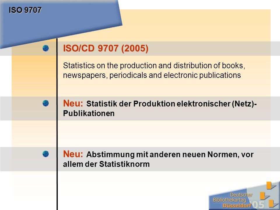 ISO/CD 9707 (2005) Statistics on the production and distribution of books, newspapers, periodicals and electronic publications ISO 9707 Neu: Statistik der Produktion elektronischer (Netz)- Publikationen Neu: Abstimmung mit anderen neuen Normen, vor allem der Statistiknorm