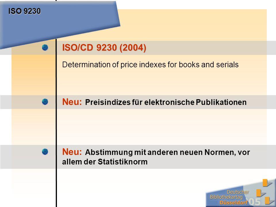 ISO/CD 9230 (2004) Determination of price indexes for books and serials ISO 9230 Neu: Preisindizes für elektronische Publikationen Neu: Abstimmung mit anderen neuen Normen, vor allem der Statistiknorm