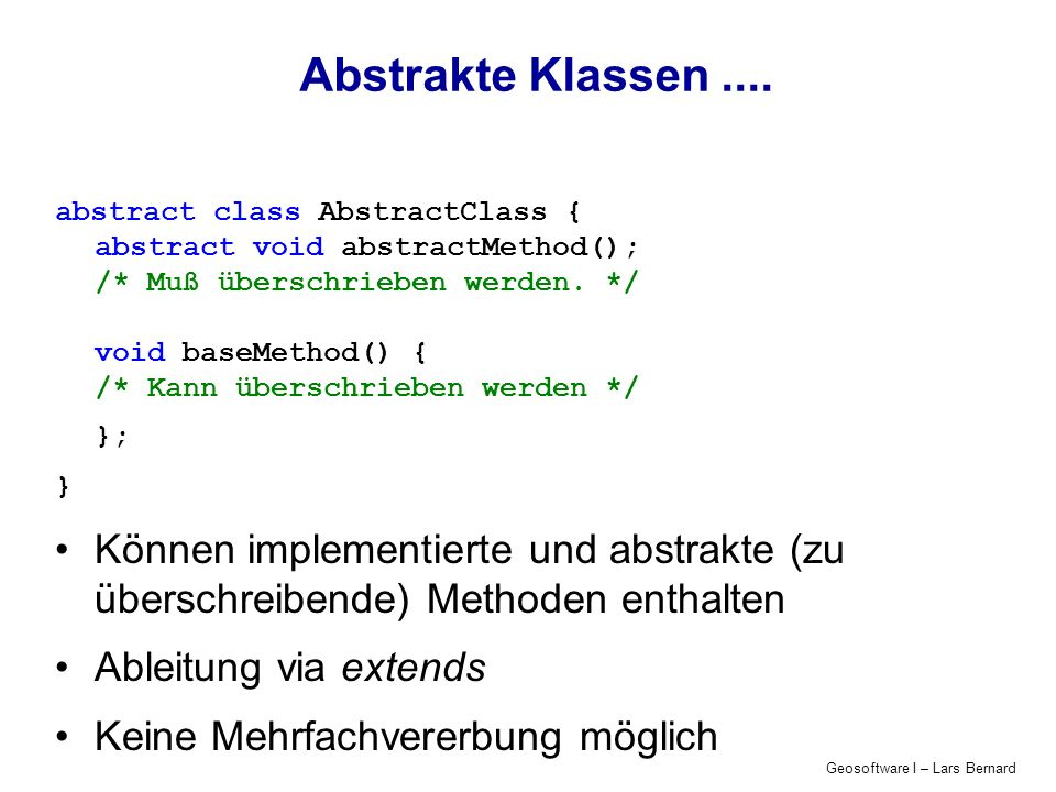 Geosoftware I – Lars Bernard Abstrakte Klassen.... abstract class AbstractClass { abstract void abstractMethod(); /* Muß überschrieben werden. */ void