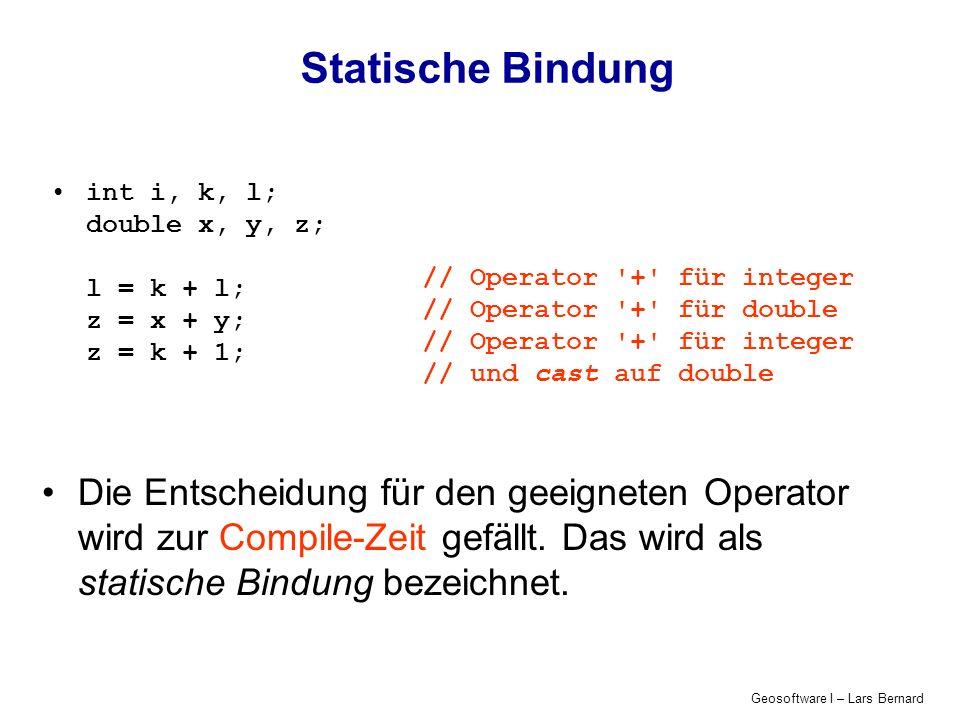 Geosoftware I – Lars Bernard Statische Bindung int i, k, l; double x, y, z; l = k + l; z = x + y; z = k + 1; // Operator + für integer // Operator + für double // Operator + für integer // und cast auf double Die Entscheidung für den geeigneten Operator wird zur Compile-Zeit gefällt.