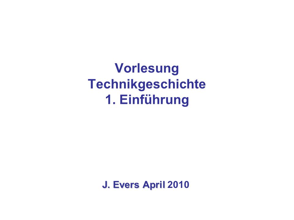 Vorlesung Technikgeschichte 1. Einführung J. Evers April J. Evers April 2010