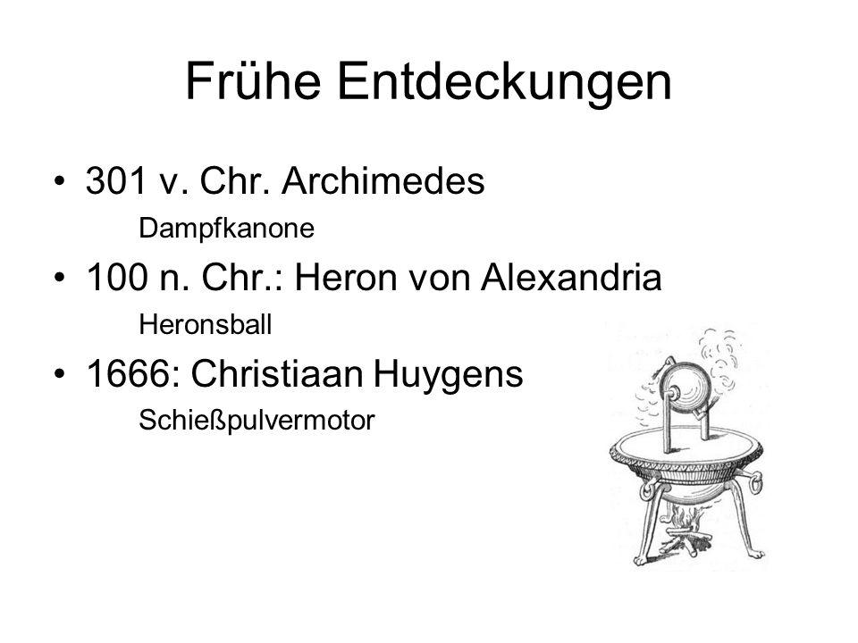 Frühe Entdeckungen 301 v. Chr. Archimedes Dampfkanone 100 n. Chr.: Heron von Alexandria Heronsball 1666: Christiaan Huygens Schießpulvermotor