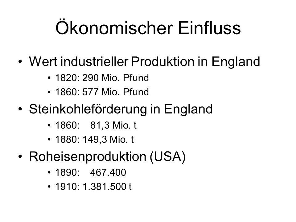 Ökonomischer Einfluss Wert industrieller Produktion in England 1820: 290 Mio. Pfund 1860: 577 Mio. Pfund Steinkohleförderung in England 1860: 81,3 Mio