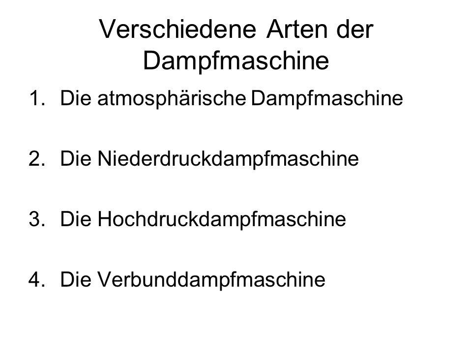 Verschiedene Arten der Dampfmaschine 1.Die atmosphärische Dampfmaschine 2.Die Niederdruckdampfmaschine 3.Die Hochdruckdampfmaschine 4.Die Verbunddampf