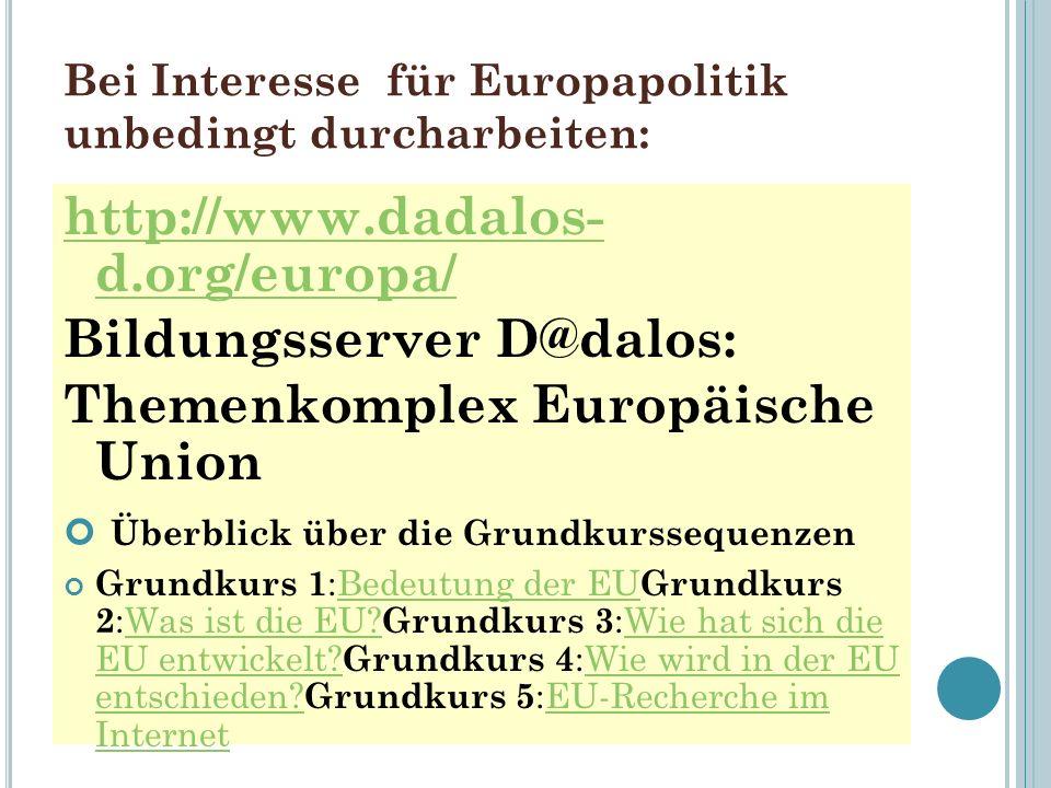 Bei Interesse für Europapolitik unbedingt durcharbeiten: http://www.dadalos- d.org/europa/ Bildungsserver D@dalos: Themenkomplex Europäische Union Überblick über die Grundkurssequenzen Grundkurs 1 :Bedeutung der EU Grundkurs 2 :Was ist die EU.