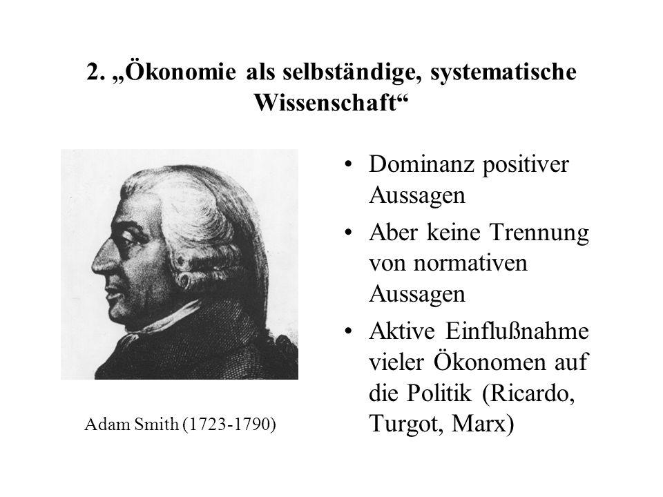 2. Ökonomie als selbständige, systematische Wissenschaft Dominanz positiver Aussagen Aber keine Trennung von normativen Aussagen Aktive Einflußnahme v