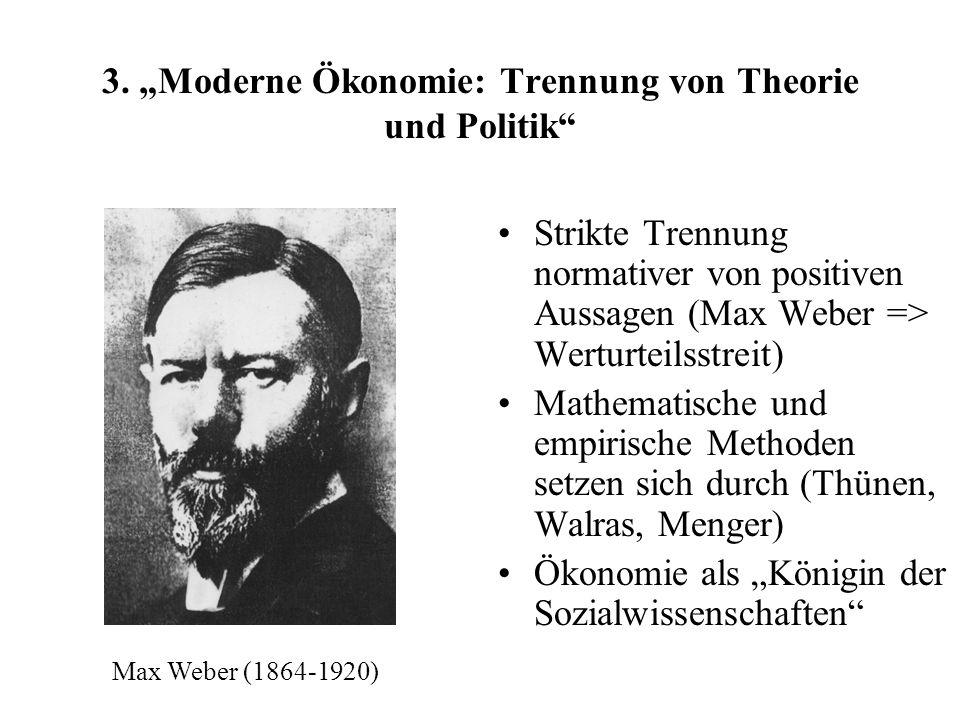 3. Moderne Ökonomie: Trennung von Theorie und Politik Strikte Trennung normativer von positiven Aussagen (Max Weber => Werturteilsstreit) Mathematisch