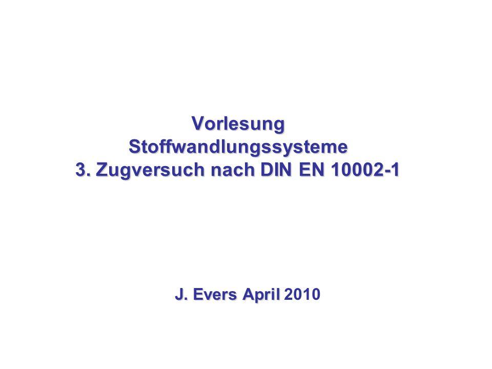 Vorlesung Stoffwandlungssysteme 3. Zugversuch nach DIN EN 10002-1 J. Evers April J. Evers April 2010