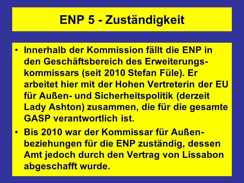 ENP 5 - Zuständigkeit Innerhalb der Kommission fällt die ENP in den Geschäftsbereich des Erweiterungs- kommissars (seit 2010 Stefan Füle). Er arbeitet