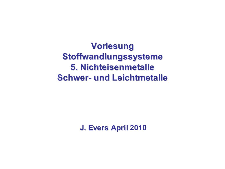 Vorlesung Stoffwandlungssysteme 5. Nichteisenmetalle Schwer- und Leichtmetalle J. Evers April J. Evers April 2010