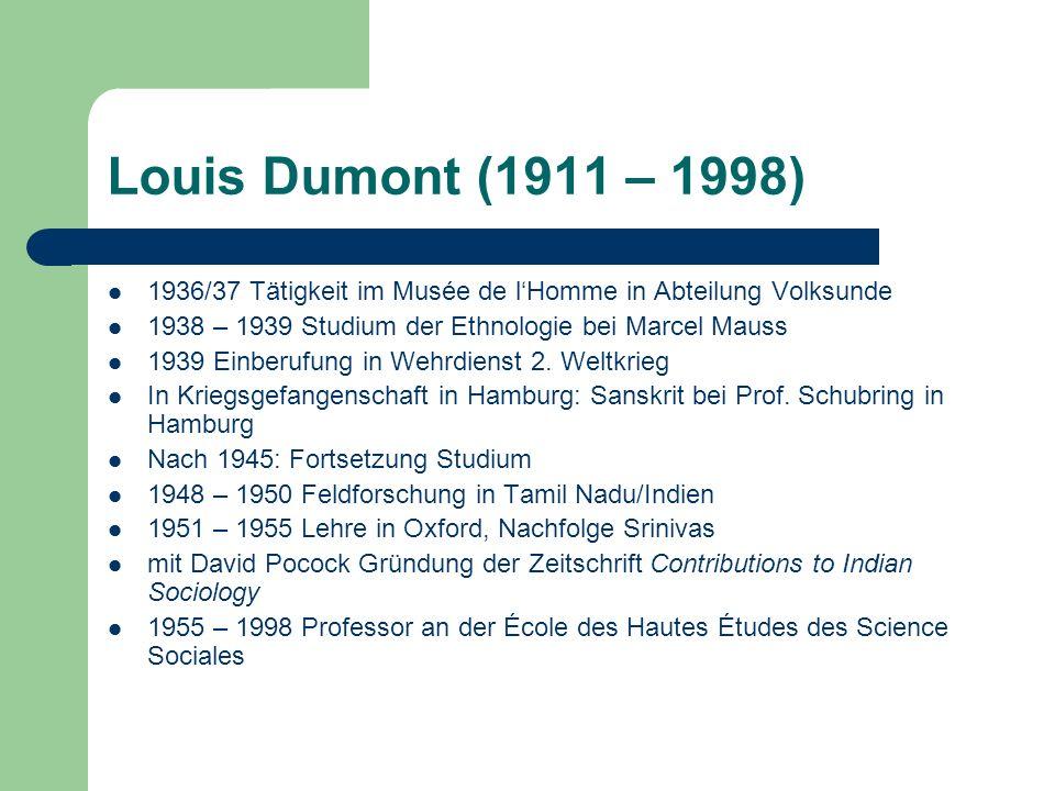 Louis Dumont (1911 – 1998) 1936/37 Tätigkeit im Musée de lHomme in Abteilung Volksunde 1938 – 1939 Studium der Ethnologie bei Marcel Mauss 1939 Einber
