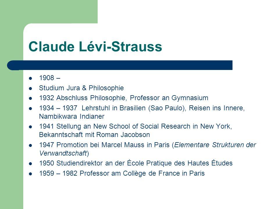 Claude Lévi-Strauss 1908 – Studium Jura & Philosophie 1932 Abschluss Philosophie, Professor an Gymnasium 1934 – 1937 Lehrstuhl in Brasilien (Sao Paulo