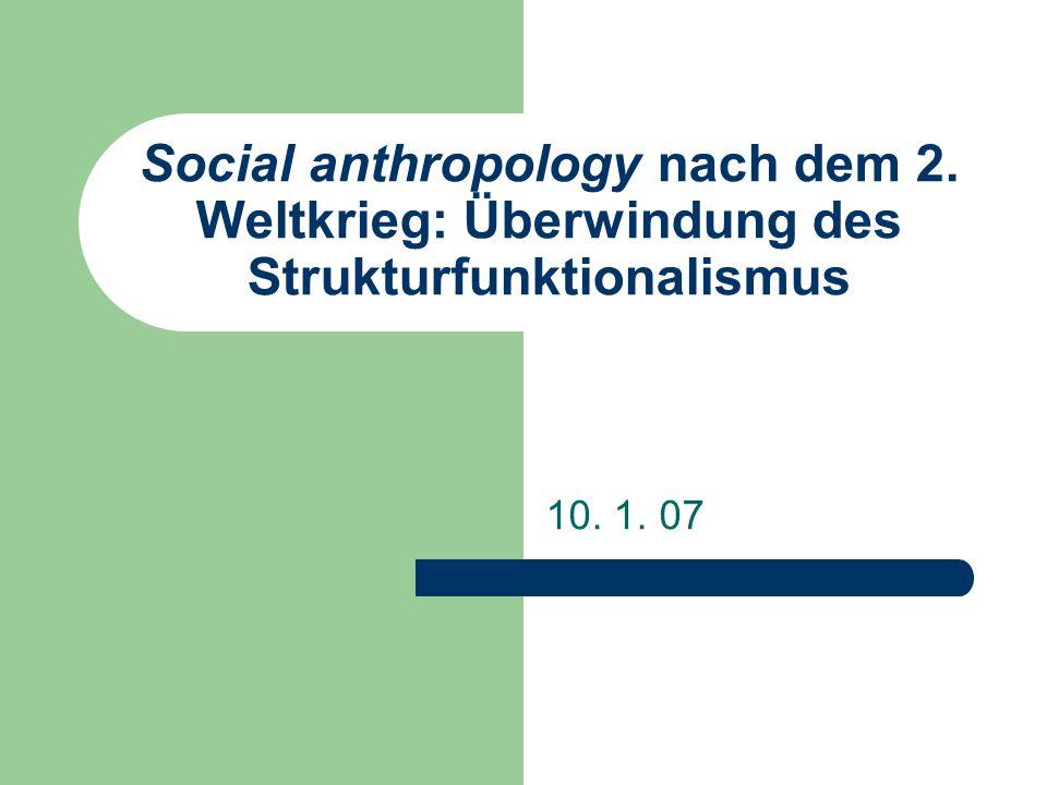 Social anthropology nach dem 2. Weltkrieg: Überwindung des Strukturfunktionalismus 10. 1. 07