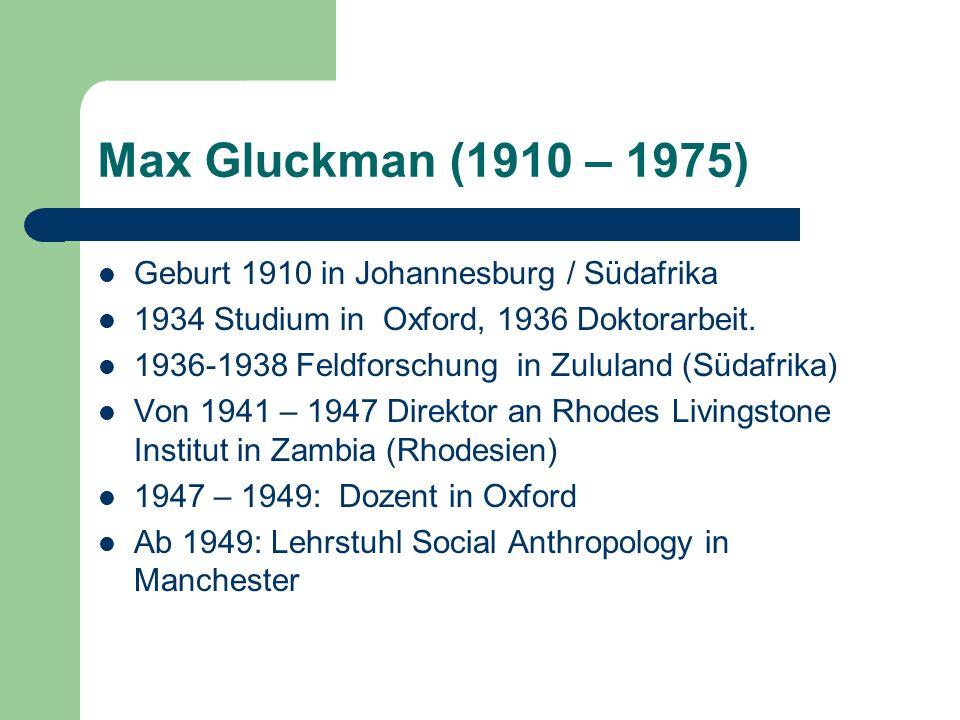 Max Gluckman (1910 – 1975) Geburt 1910 in Johannesburg / Südafrika 1934 Studium in Oxford, 1936 Doktorarbeit. 1936-1938 Feldforschung in Zululand (Süd