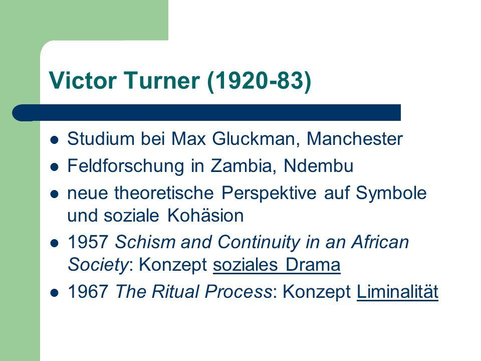 Victor Turner (1920-83) Studium bei Max Gluckman, Manchester Feldforschung in Zambia, Ndembu neue theoretische Perspektive auf Symbole und soziale Koh