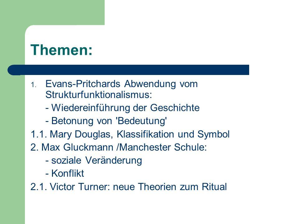 Themen: 1. Evans-Pritchards Abwendung vom Strukturfunktionalismus: - Wiedereinführung der Geschichte - Betonung von 'Bedeutung' 1.1. Mary Douglas, Kla