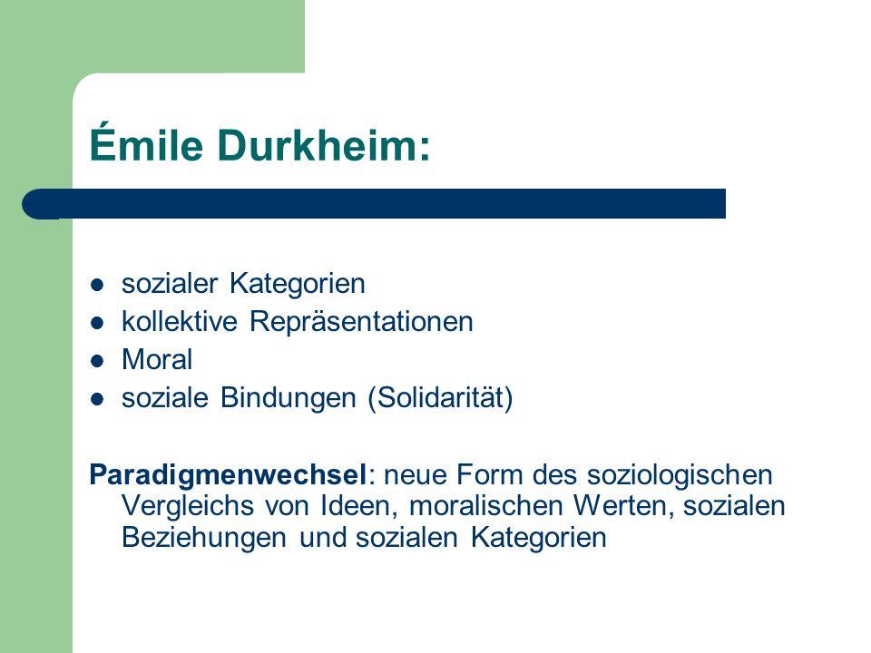 Émile Durkheim: sozialer Kategorien kollektive Repräsentationen Moral soziale Bindungen (Solidarität) Paradigmenwechsel: neue Form des soziologischen