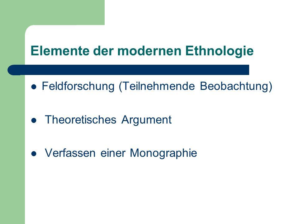 Elemente der modernen Ethnologie Feldforschung (Teilnehmende Beobachtung) Theoretisches Argument Verfassen einer Monographie