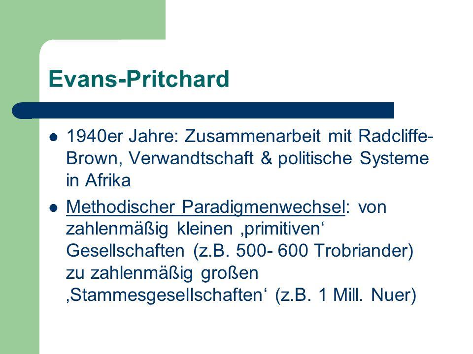 Evans-Pritchard 1937: Die gegenwärtige Vorgehensweise von Ethnologen, die darin besteht, aus einer einzigen, kleinen Gesellschaft allgemeine Theorien der Gesellschaft abzuleiten, steht in Gegensatz der Methoden der Naturwissenschaft.