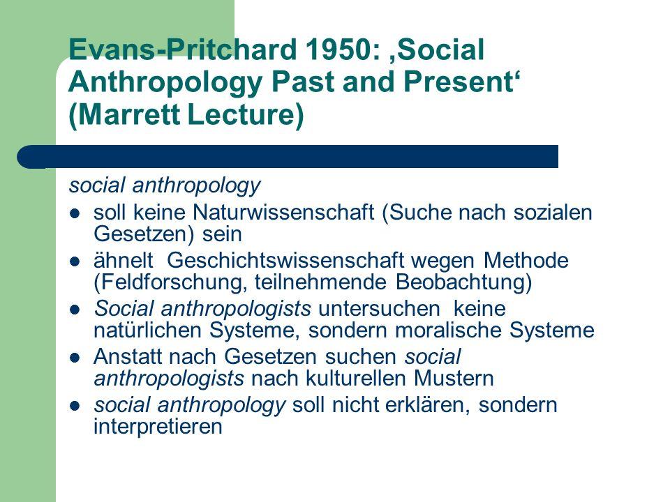 Evans-Pritchard 1950: Social Anthropology Past and Present (Marrett Lecture) social anthropology soll keine Naturwissenschaft (Suche nach sozialen Ges