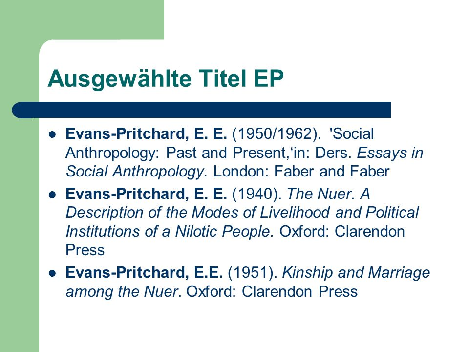 Ausgewählte Titel EP Evans-Pritchard, E. E. (1950/1962). 'Social Anthropology: Past and Present,in: Ders. Essays in Social Anthropology. London: Faber