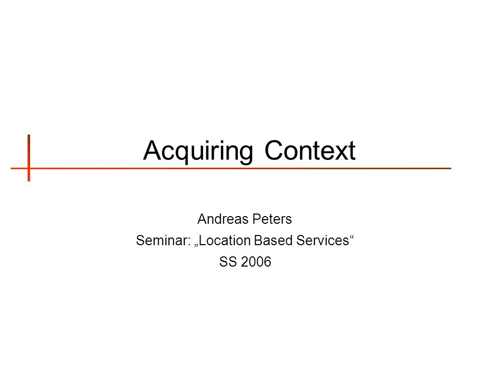 Acquiring Context Andreas Peters Seminar: Location Based Services SS 2006