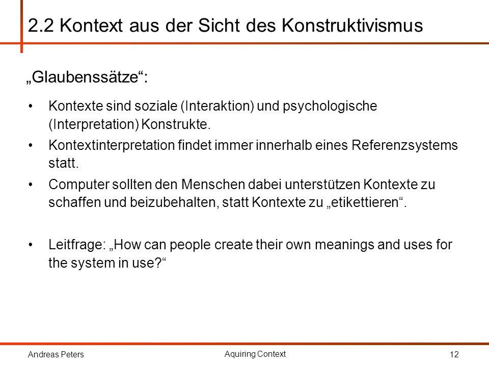 Andreas Peters Aquiring Context 12 2.2 Kontext aus der Sicht des Konstruktivismus Kontexte sind soziale (Interaktion) und psychologische (Interpretati