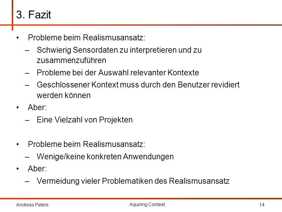 Andreas Peters Aquiring Context 14 3. Fazit Probleme beim Realismusansatz: –Schwierig Sensordaten zu interpretieren und zu zusammenzuführen –Probleme