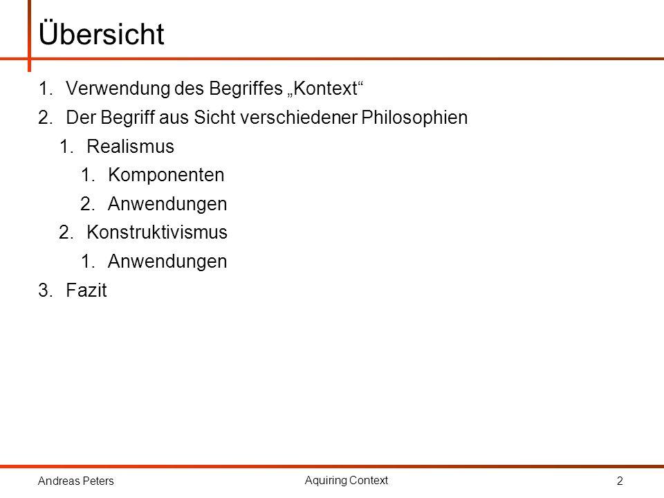 Andreas Peters Aquiring Context 2 Übersicht 1.Verwendung des Begriffes Kontext 2.Der Begriff aus Sicht verschiedener Philosophien 1.Realismus 1.Kompon