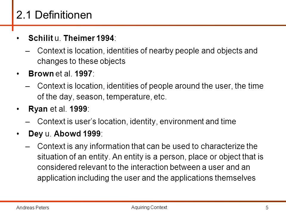 Andreas Peters Aquiring Context 6 2.1 Definitionen Wo ist man, mit wem ist man dort, welche Ressourcen befinden sich in der Nähe und wann ist man dort Dynamische Umgebung: –Computing environment –User Environment –Physical Environment
