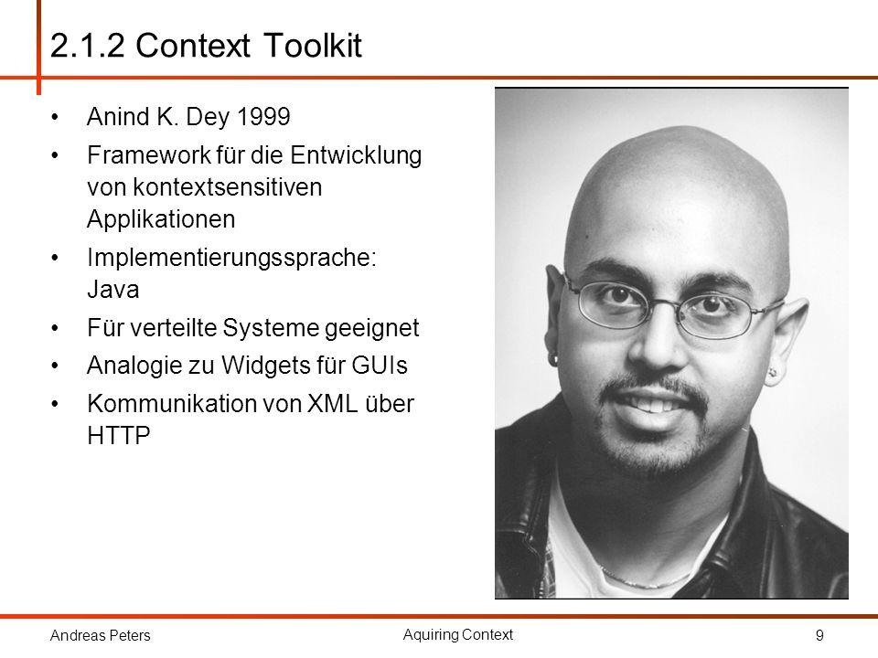 Andreas Peters Aquiring Context 9 2.1.2 Context Toolkit Anind K. Dey 1999 Framework für die Entwicklung von kontextsensitiven Applikationen Implementi