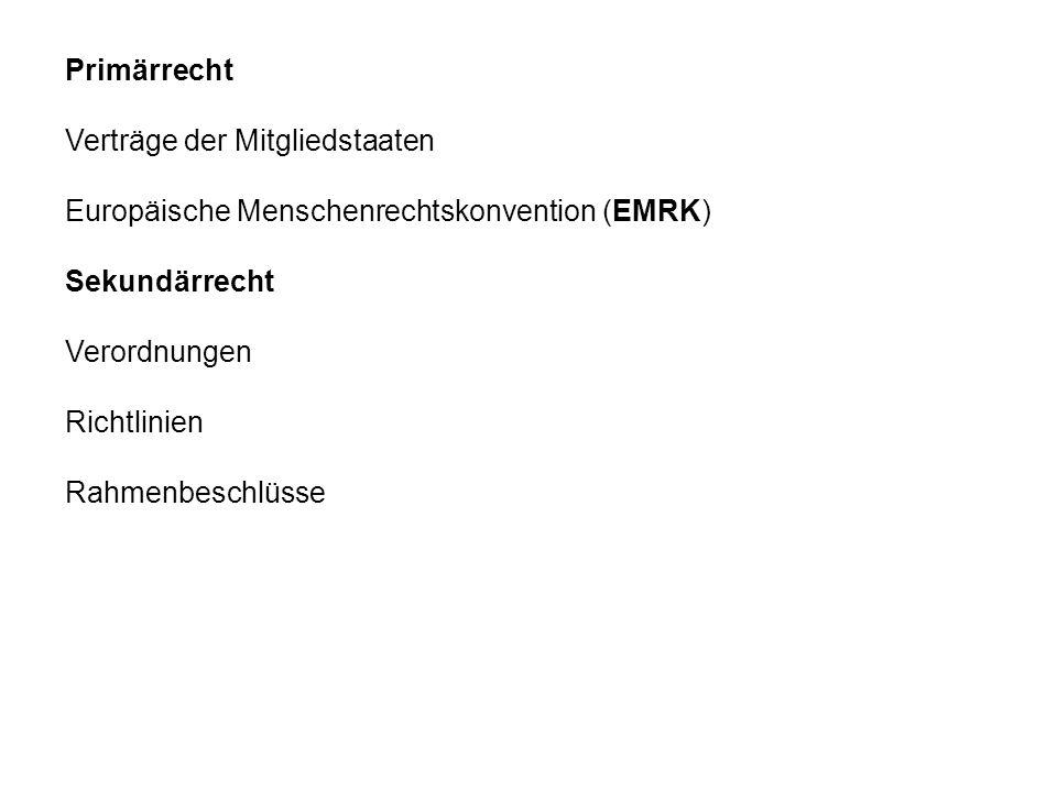 Primärrecht Verträge der Mitgliedstaaten Europäische Menschenrechtskonvention (EMRK) Sekundärrecht Verordnungen Richtlinien Rahmenbeschlüsse