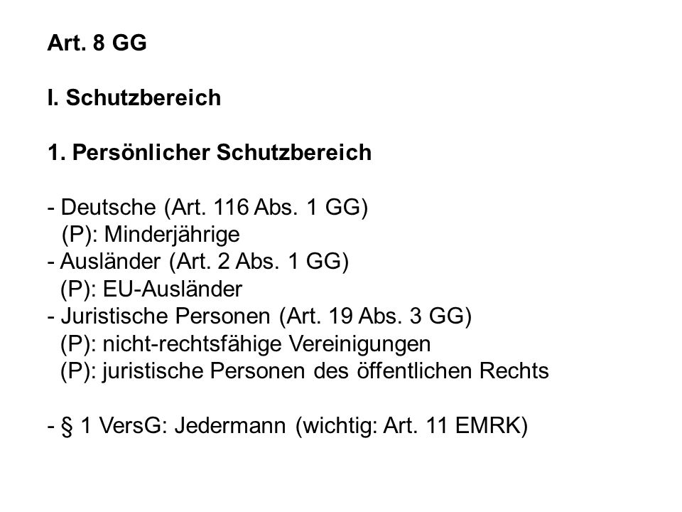 Art. 8 GG I. Schutzbereich 1. Persönlicher Schutzbereich - Deutsche (Art. 116 Abs. 1 GG) (P): Minderjährige - Ausländer (Art. 2 Abs. 1 GG) (P): EU-Aus