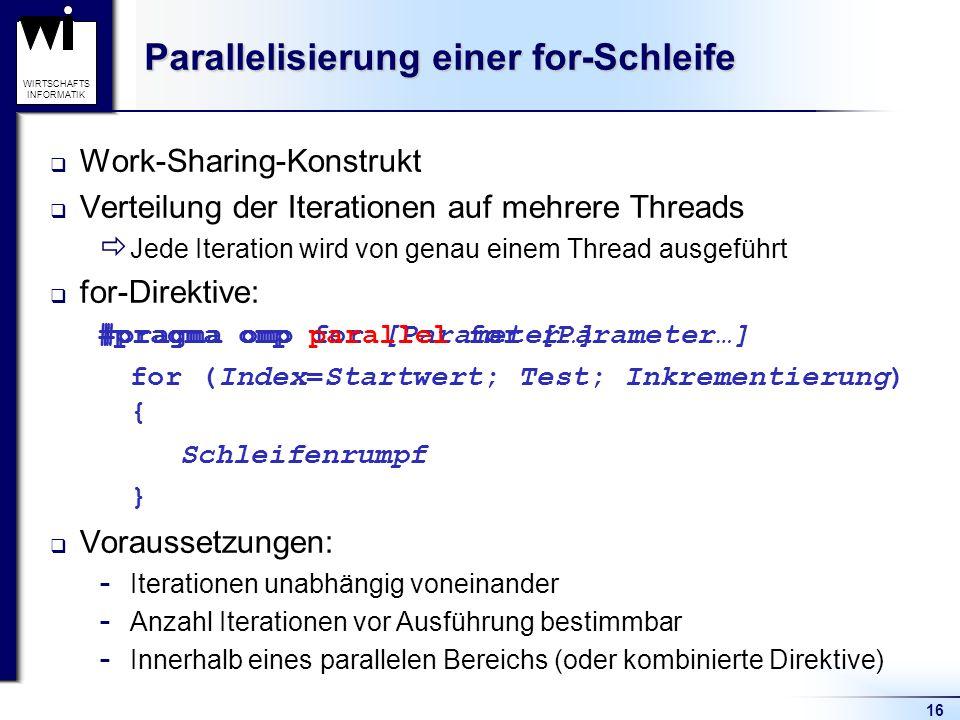 16 WIRTSCHAFTS INFORMATIK Parallelisierung einer for-Schleife Work-Sharing-Konstrukt Verteilung der Iterationen auf mehrere Threads Jede Iteration wir