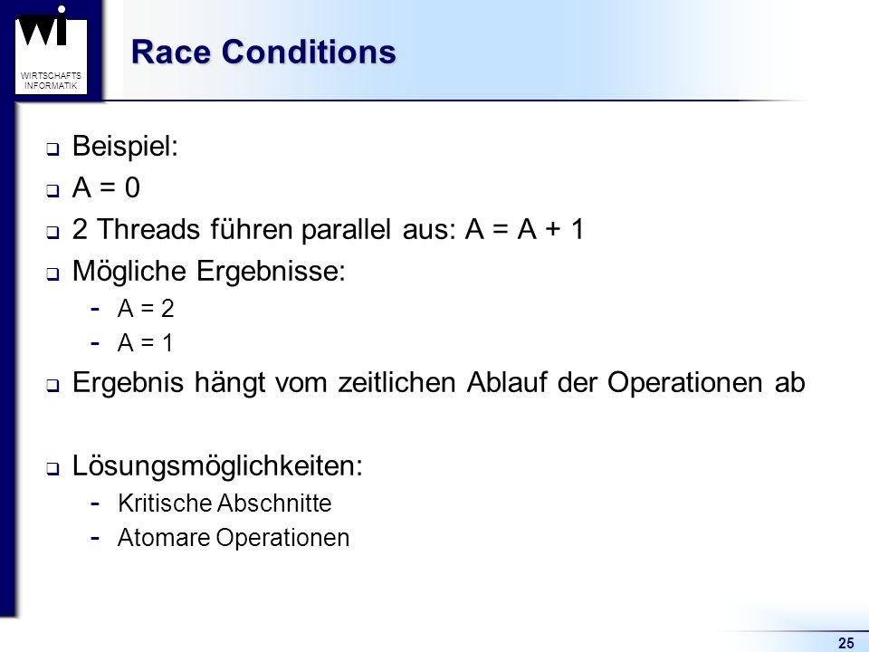 25 WIRTSCHAFTS INFORMATIK Race Conditions Beispiel: A = 0 2 Threads führen parallel aus: A = A + 1 Mögliche Ergebnisse:  A = 2  A = 1 Ergebnis hängt