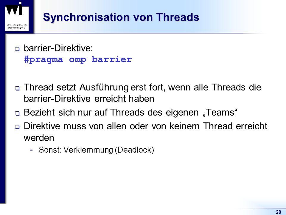 28 WIRTSCHAFTS INFORMATIK Synchronisation von Threads barrier-Direktive: #pragma omp barrier Thread setzt Ausführung erst fort, wenn alle Threads die