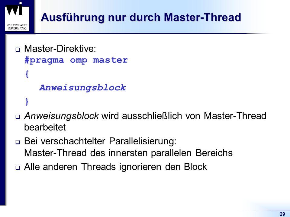 29 WIRTSCHAFTS INFORMATIK Ausführung nur durch Master-Thread Master-Direktive: #pragma omp master { Anweisungsblock } Anweisungsblock wird ausschließl