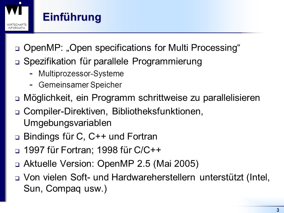 14 WIRTSCHAFTS INFORMATIKGliederung Einführung Vergleich von OpenMPI und MPI Grundlagen Parallelisierung von Programmbereichen  Parallele Bereiche  Parallelisierung von Schleifen  Parallelisierung unabhängiger Abschnitte Koordination und Synchronisation von Threads Zusammenfassung