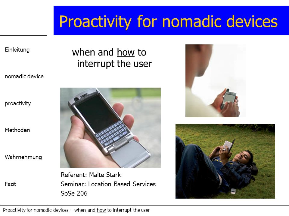 Einleitung nomadic device proactivity Methoden Wahrnehmung Fazit Proactivity for nomadic devices – when and how to interrupt the user Proactivity for