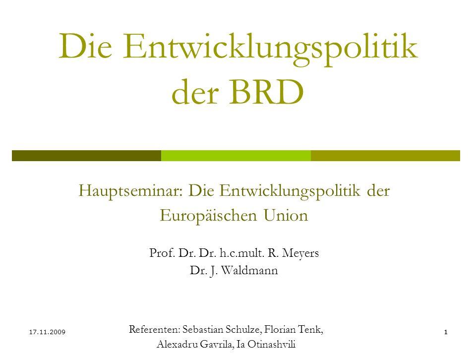 11 Die Entwicklungspolitik der BRD Referenten: Sebastian Schulze, Florian Tenk, Alexadru Gavrila, Ia Otinashvili 17.11.2009 Hauptseminar: Die Entwickl