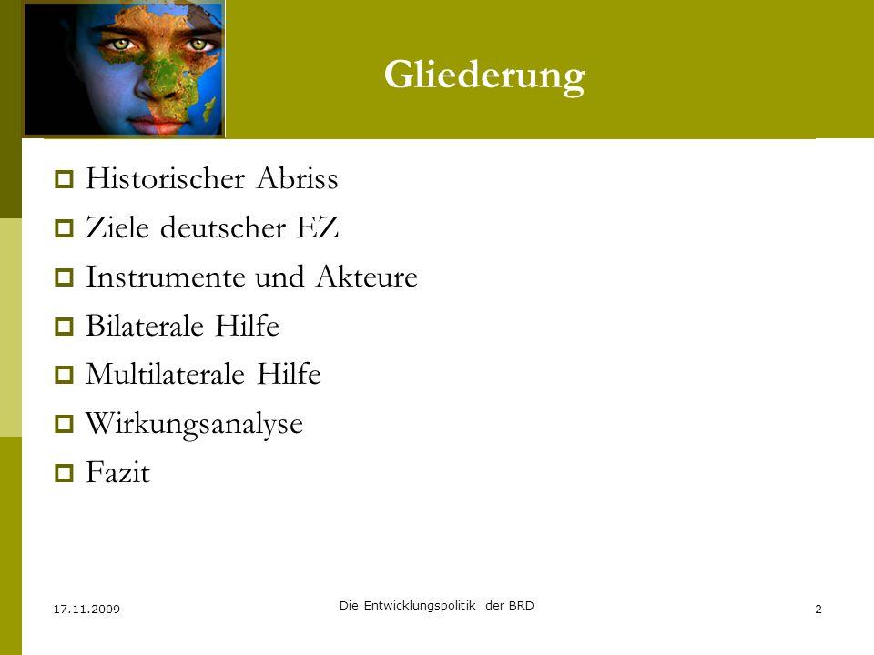 Gliederung Historischer Abriss Ziele deutscher EZ Instrumente und Akteure Bilaterale Hilfe Multilaterale Hilfe Wirkungsanalyse Fazit 17.11.20092 Die E