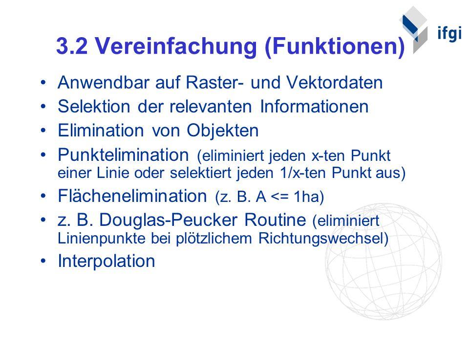 3.2 Vereinfachung (Funktionen) Anwendbar auf Raster- und Vektordaten Selektion der relevanten Informationen Elimination von Objekten Punktelimination