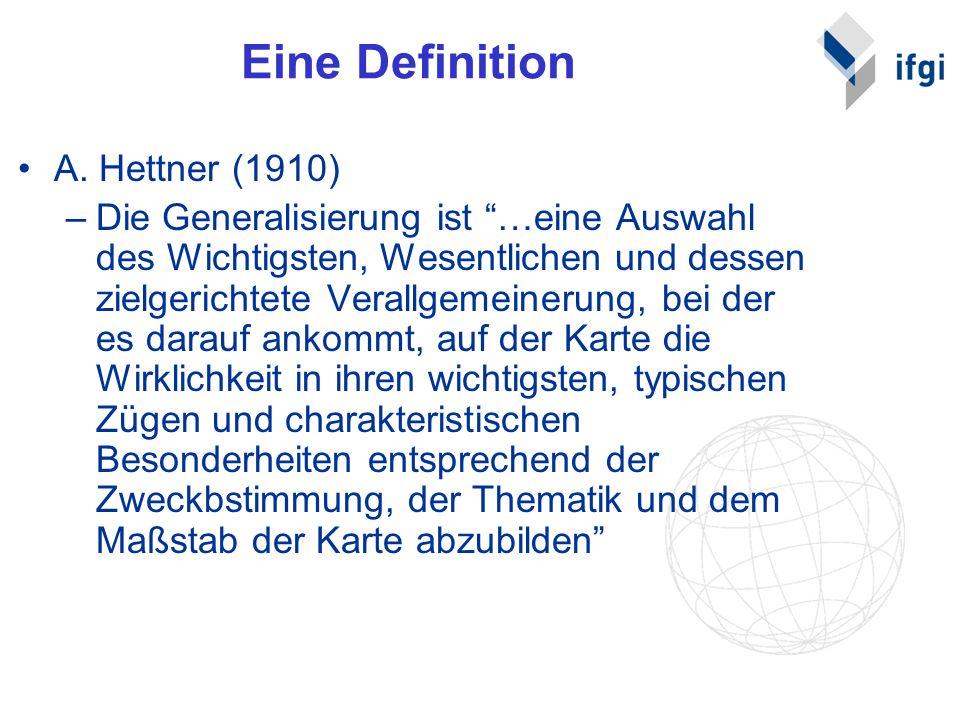 Eine Definition A. Hettner (1910) –Die Generalisierung ist …eine Auswahl des Wichtigsten, Wesentlichen und dessen zielgerichtete Verallgemeinerung, be