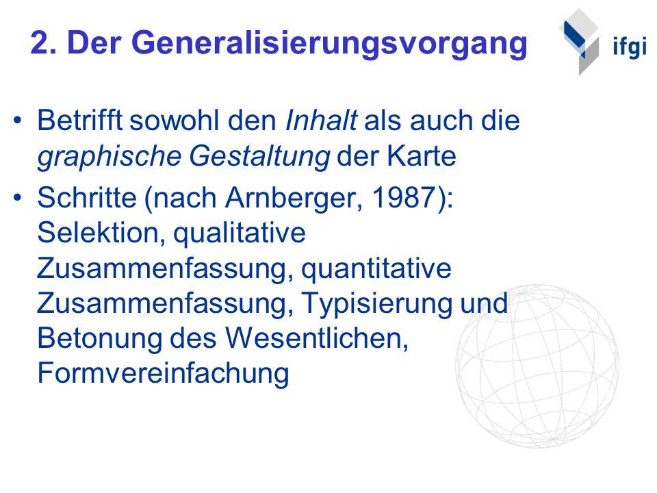 2. Der Generalisierungsvorgang Betrifft sowohl den Inhalt als auch die graphische Gestaltung der Karte Schritte (nach Arnberger, 1987): Selektion, qua